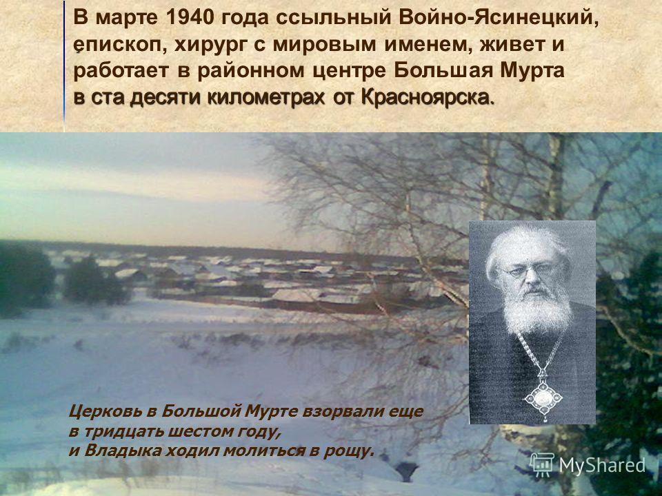 . В марте 1940 года ссыльный Войно-Ясинецкий, епископ, хирург с мировым именем, живет и работает в районном центре Большая Мурта в ста десяти километрах от Красноярска. Церковь в Большой Мурте взорвали еще в тридцать шестом году, и Владыка ходил моли
