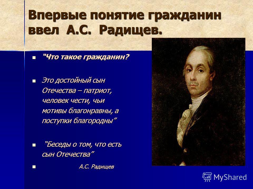 Впервые понятие гражданин ввел А.С. Радищев. Что такое гражданин? Это достойный сын Отечества – патриот, человек чести, чьи мотивы благонравны, а поступки благородны Беседы о том, что есть сын Отечества А А.С. Радищев