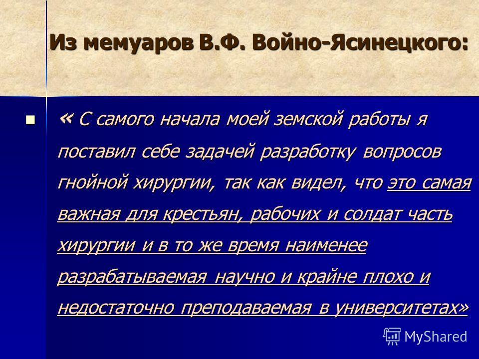 Из мемуаров В.Ф. Войно-Ясинецкого: « С самого начала моей земской работы я поставил себе задачей разработку вопросов гнойной хирургии, так как видел, что это самая важная для крестьян, рабочих и солдат часть хирургии и в то же время наименее разрабат