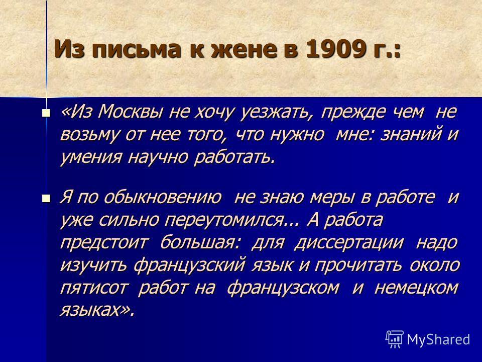 Из письма к жене в 1909 г.: «Из Москвы не хочу уезжать, прежде чем не возьму от нее того, что нужно мне: знаний и умения научно работать. «Из Москвы не хочу уезжать, прежде чем не возьму от нее того, что нужно мне: знаний и умения научно работать. Я