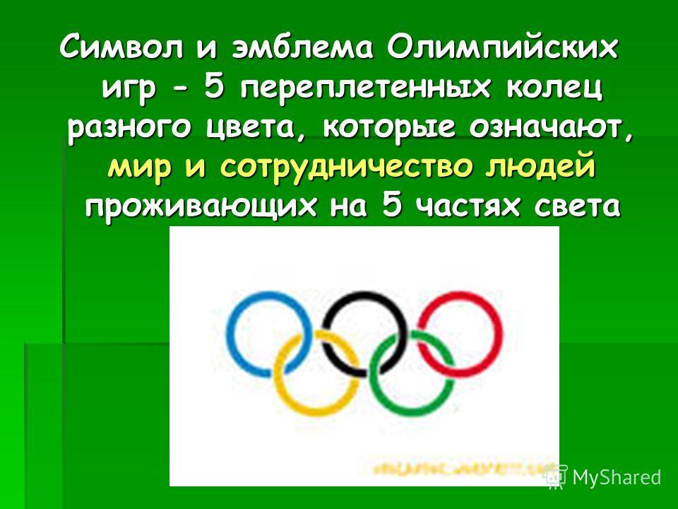 Символ и эмблема Олимпийских игр - 5 переплетенных колец разного цвета, которые означают, мир и сотрудничество людей проживающих на 5 частях света