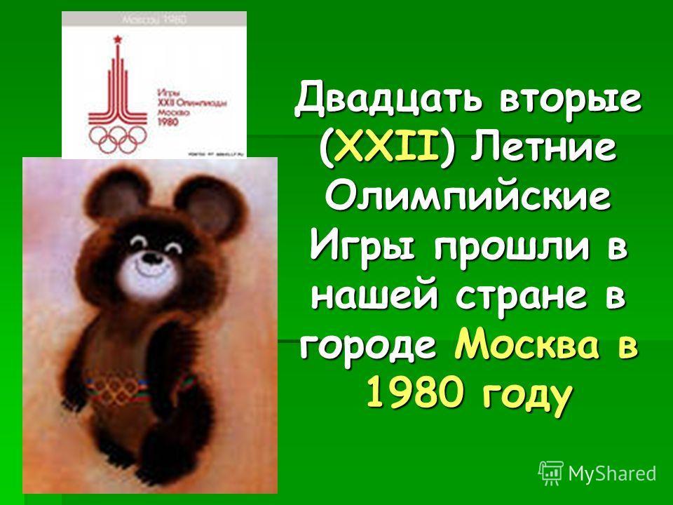 Двадцать вторые (XXII) Летние Олимпийские Игры прошли в нашей стране в городе Москва в 1980 году