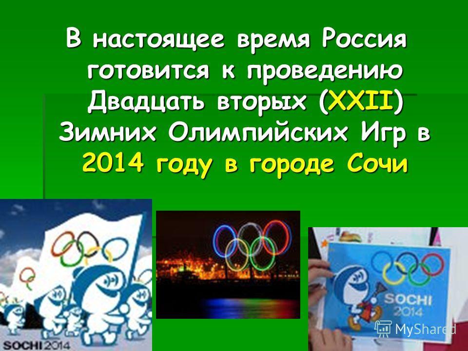 В настоящее время Россия готовится к проведению Двадцать вторых (ХХII) Зимних Олимпийских Игр в 2014 году в городе Сочи