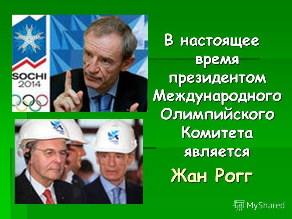 В настоящее время президентом Международного Олимпийского Комитета является Жан Рогг