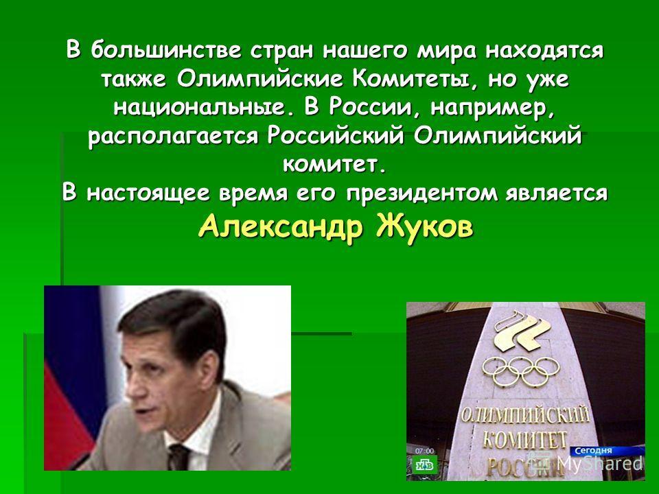 В большинстве стран нашего мира находятся также Олимпийские Комитеты, но уже национальные. В России, например, располагается Российский Олимпийский комитет. В настоящее время его президентом является Александр Жуков