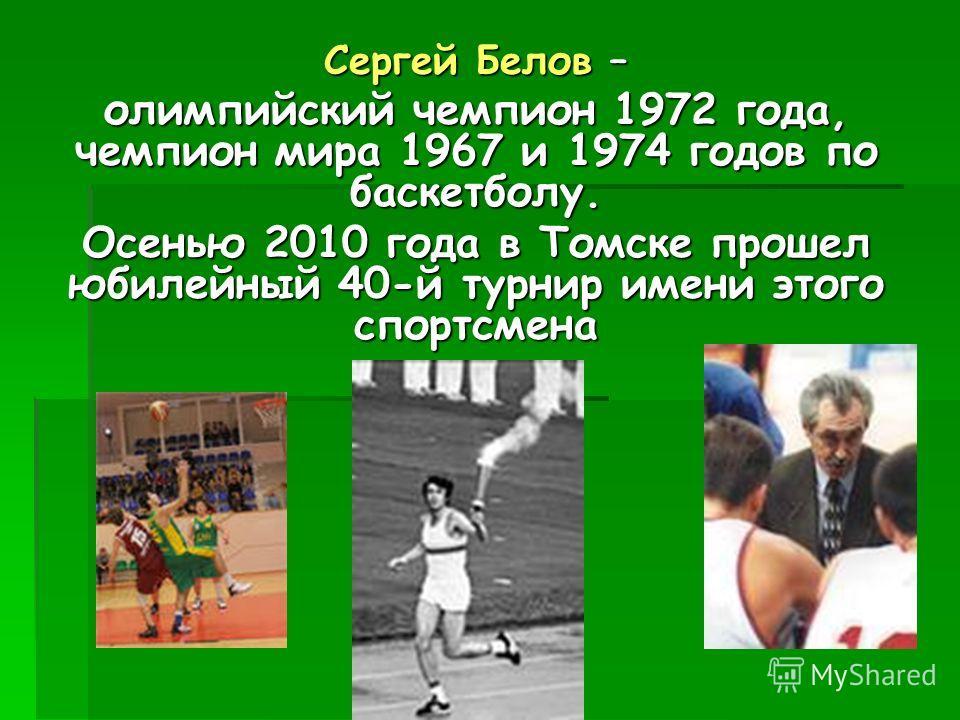 Сергей Белов – олимпийский чемпион 1972 года, чемпион мира 1967 и 1974 годов по баскетболу. Осенью 2010 года в Томске прошел юбилейный 40-й турнир имени этого спортсмена
