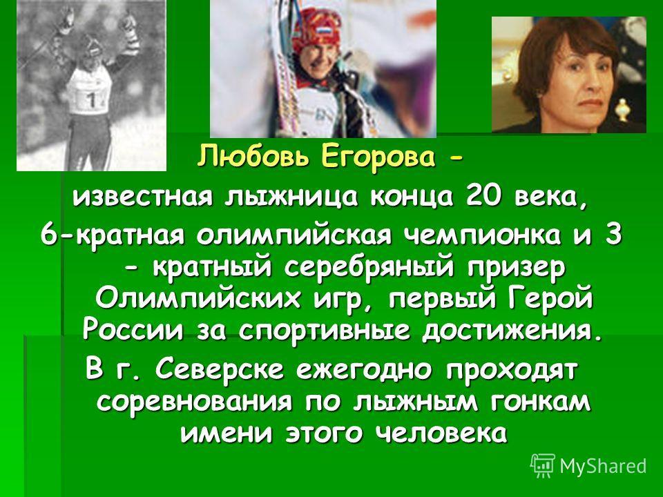 Любовь Егорова - известная лыжница конца 20 века, 6-кратная олимпийская чемпионка и 3 - кратный серебряный призер Олимпийских игр, первый Герой России за спортивные достижения. В г. Северске ежегодно проходят соревнования по лыжным гонкам имени этого