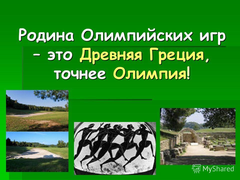 Родина Олимпийских игр – это Древняя Греция, точнее Олимпия!