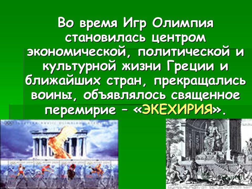 Во время Игр Олимпия становилась центром экономической, политической и культурной жизни Греции и ближайших стран, прекращались воины, объявлялось священное перемирие – «ЭКЕХИРИЯ».