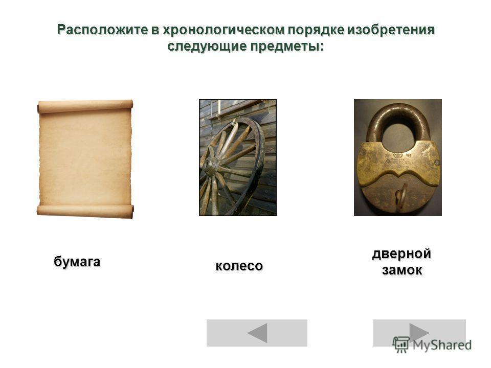 Расположите в хронологическом порядке изобретения следующие предметы: бумага колесо дверной замок