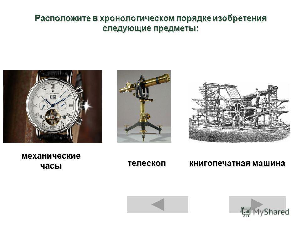 Расположите в хронологическом порядке изобретения следующие предметы: механические часы телескоп книгопечатная машина