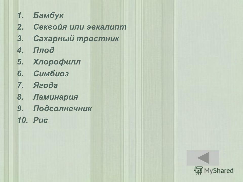 1.Бамбук 2.Секвойя или эвкалипт 3.Сахарный тростник 4.Плод 5.Хлорофилл 6.Симбиоз 7.Ягода 8.Ламинария 9.Подсолнечник 10.Рис