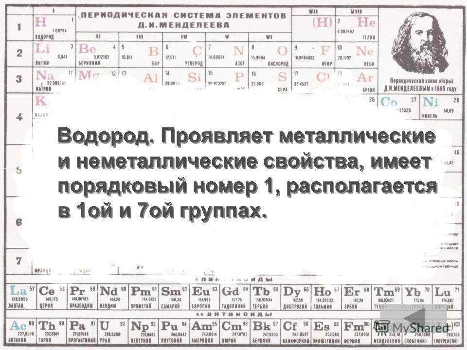 Водород. Проявляет металлические и неметаллические свойства, имеет порядковый номер 1, располагается в 1ой и 7ой группах.