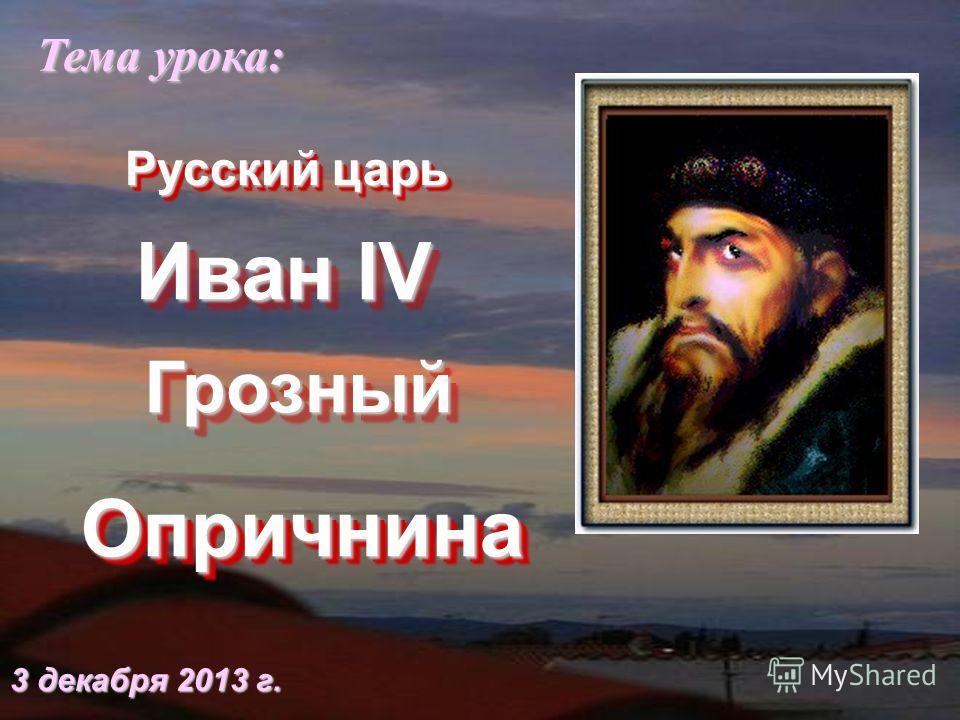 Иван IV ОпричнинаОпричнина Тема урока: 3 декабря 2013 г.3 декабря 2013 г.3 декабря 2013 г.3 декабря 2013 г. ГрозныйГрозный Русский царь