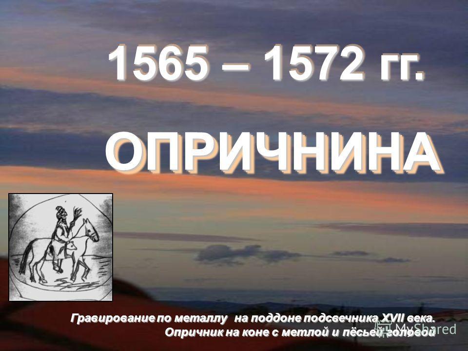 1565 – 1572 гг. 1565 – 1572 гг. ОПРИЧНИНАОПРИЧНИНА Гравирование по металлу на поддоне подсвечника XVII века. Опричник на коне с метлой и пёсьей головой