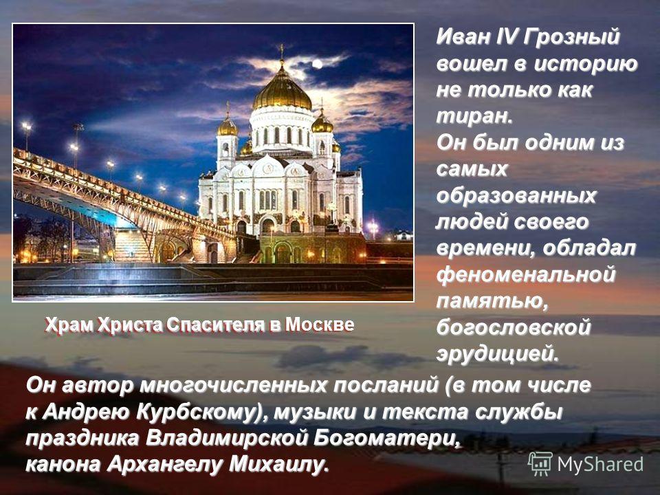 Иван IV Грозный вошел в историю не только как тиран. Он был одним из самых образованных людей своего времени, обладал феноменальной памятью, богословской эрудицией. Он автор многочисленных посланий (в том числе к Андрею Курбскому), музыки и текста сл