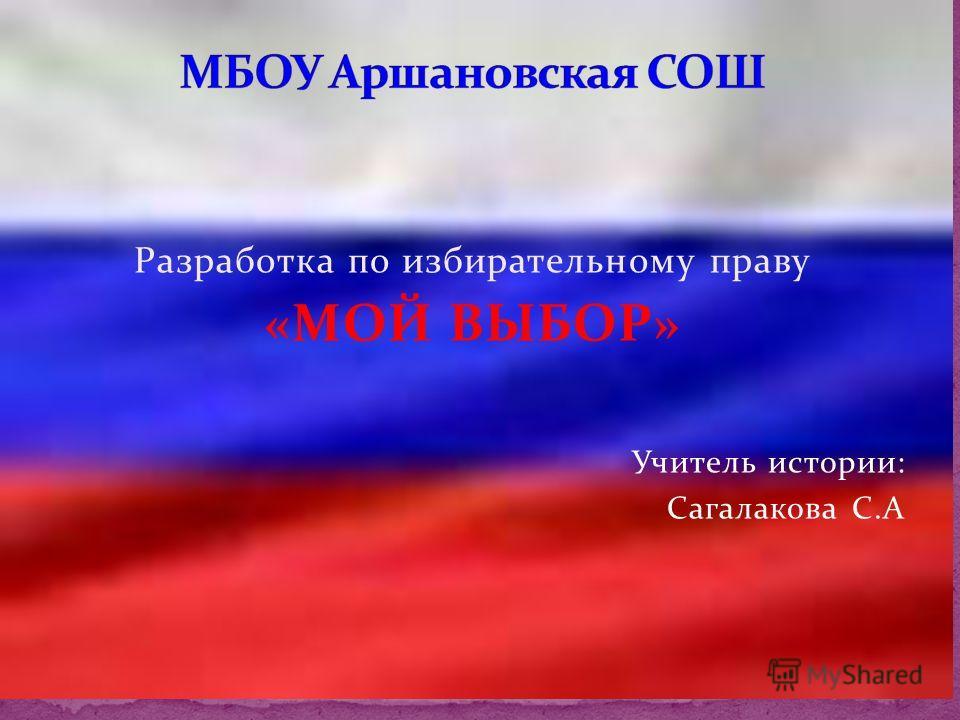 Разработка по избирательному праву «МОЙ ВЫБОР» Учитель истории: Сагалакова С.А