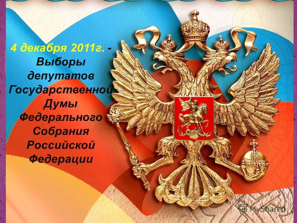 4 декабря 2011г. - Выборы депутатов Государственной Думы Федерального Собрания Российской Федерации