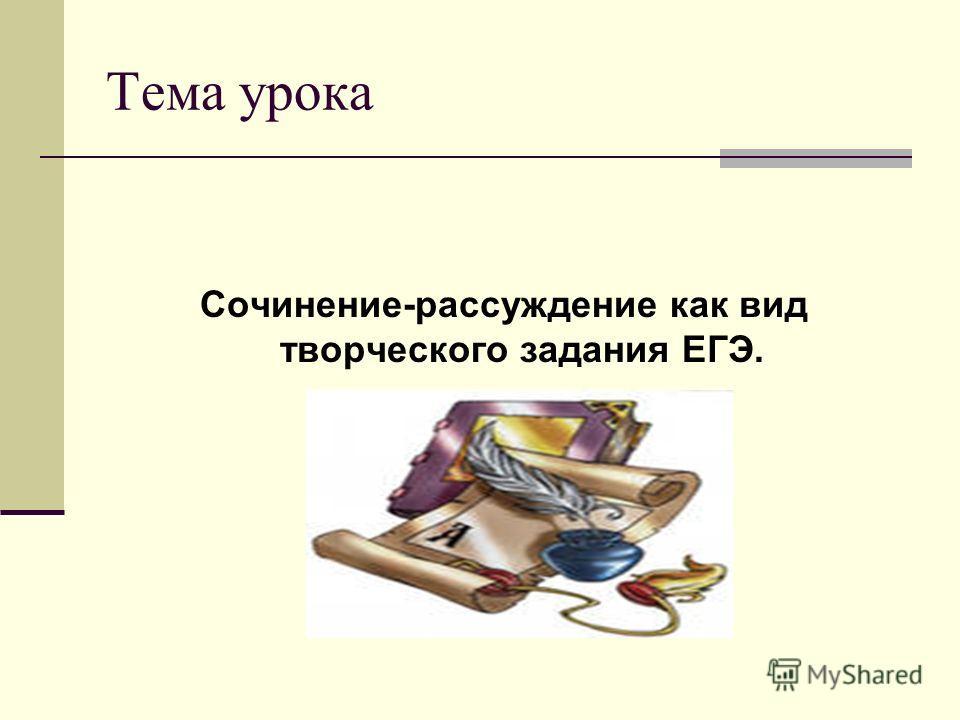 Тема урока Сочинение-рассуждение как вид творческого задания ЕГЭ.