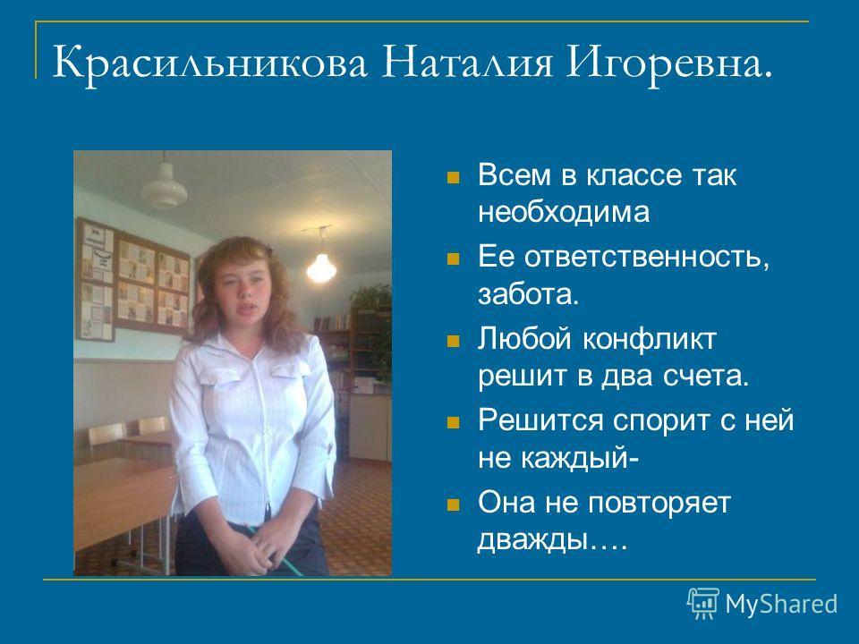 Красильникова Наталия Игоревна. Всем в классе так необходима Ее ответственность, забота. Любой конфликт решит в два счета. Решится спорит с ней не каждый- Она не повторяет дважды….