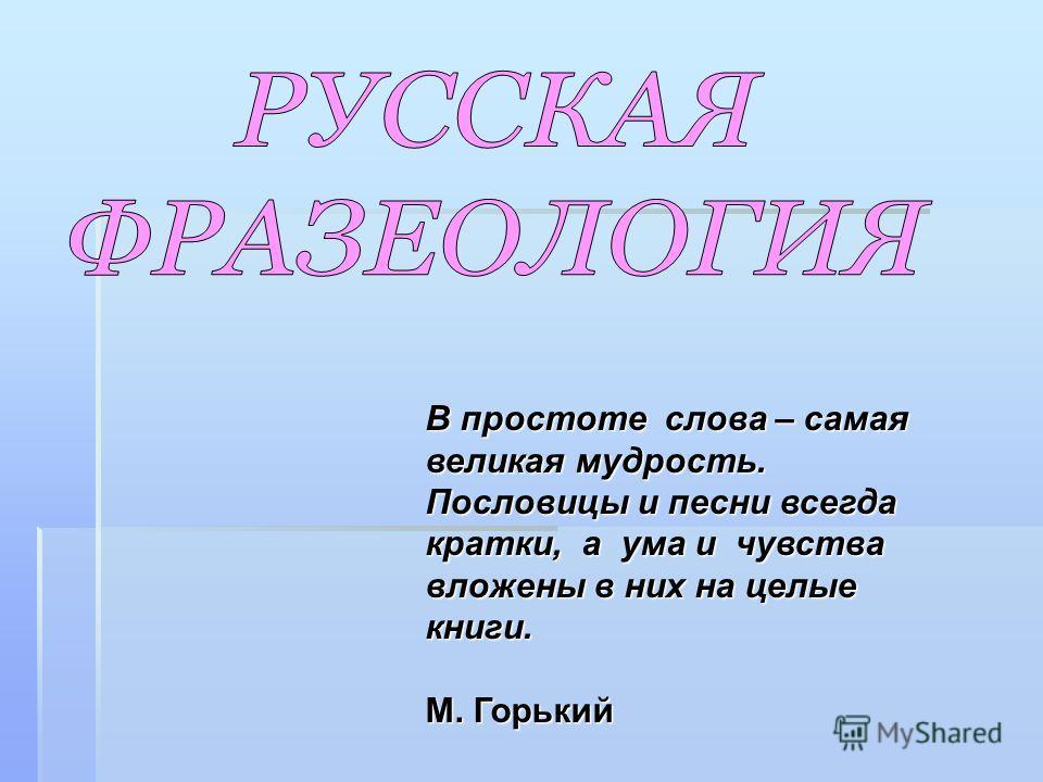 В простоте слова – самая великая мудрость. Пословицы и песни всегда кратки, а ума и чувства вложены в них на целые книги. М. Горький