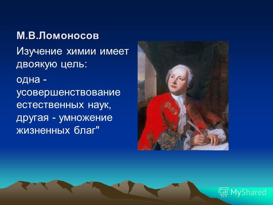 М.В.Ломоносов Изучение химии имеет двоякую цель: одна - усовершенствование естественных наук, другая - умножение жизненных благ