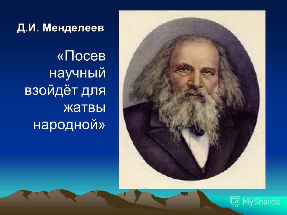 Д.И. Менделеев «Посев научный взойдёт для жатвы народной»