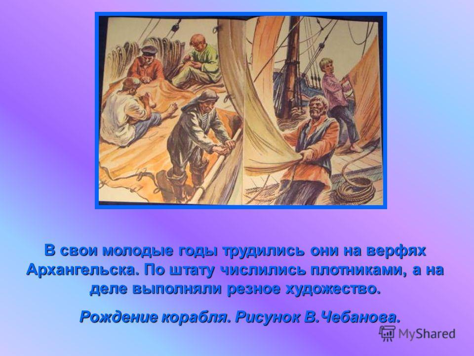 В свои молодые годы трудились они на верфях Архангельска. По штату числились плотниками, а на деле выполняли резное художество. Рождение корабля. Рисунок В.Чебанова. Рождение корабля. Рисунок В.Чебанова.