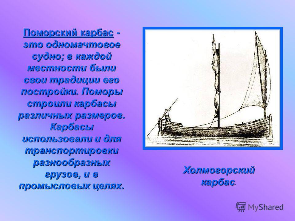 Поморский карбас - это одномачтовое судно; в каждой местности были свои традиции его постройки. Поморы строили карбасы различных размеров. Карбасы использовали и для транспортировки разнообразных грузов, и в промысловых целях. Холмогорский карбас Хол