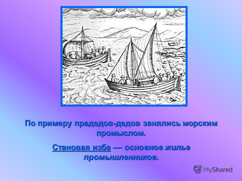 По примеру прадедов-дедов занялись морским промыслом. Становая изба –– основное жилье промышленников.