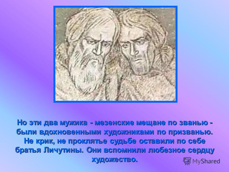 Но эти два мужика - мезенские мещане по званью - были вдохновенными художниками по призванью. Не крик, не проклятье судьбе оставили по себе братья Личутины. Они вспомнили любезное сердцу художество.