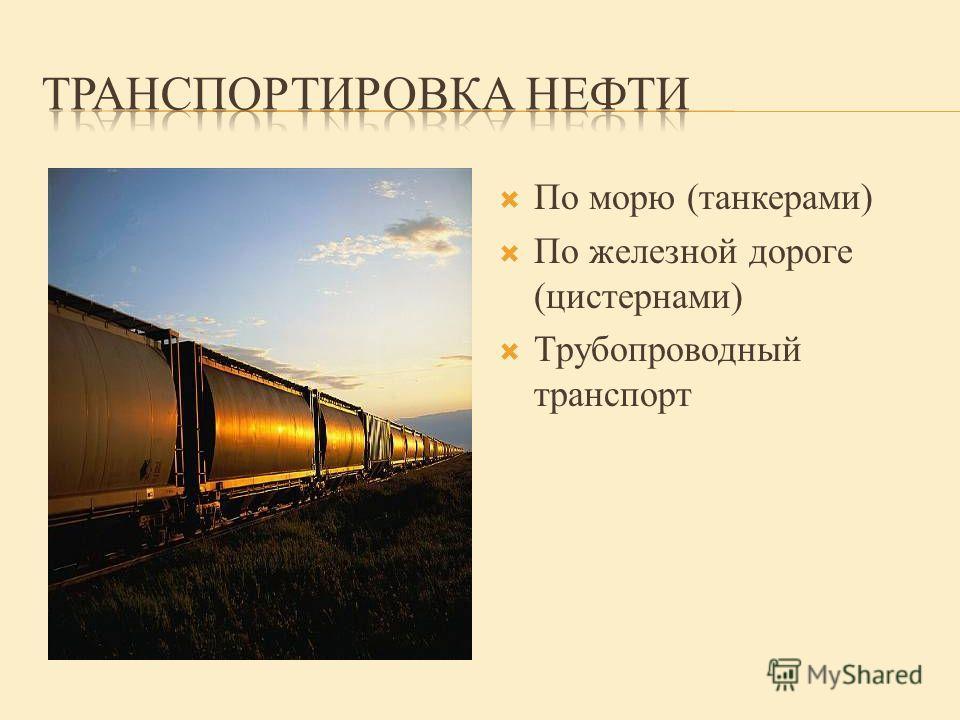 По морю (танкерами) По железной дороге (цистернами) Трубопроводный транспорт