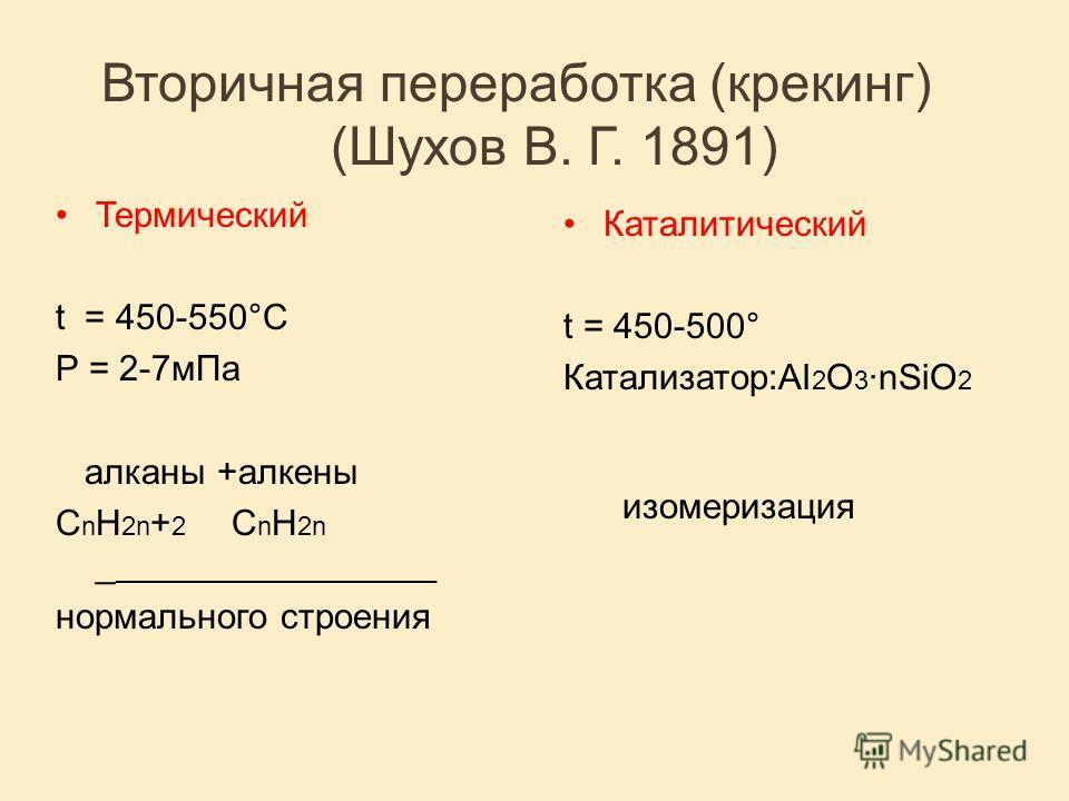 Вторичная переработка (крекинг) (Шухов В. Г. 1891) Термический t = 450-550°C P = 2-7мПа алканы +алкены С n H 2n + 2 С n H 2n _ ______________________ нормального строения Каталитический t = 450-500° Катализатор:AI 2 O 3 ·nSiO 2 изомеризация