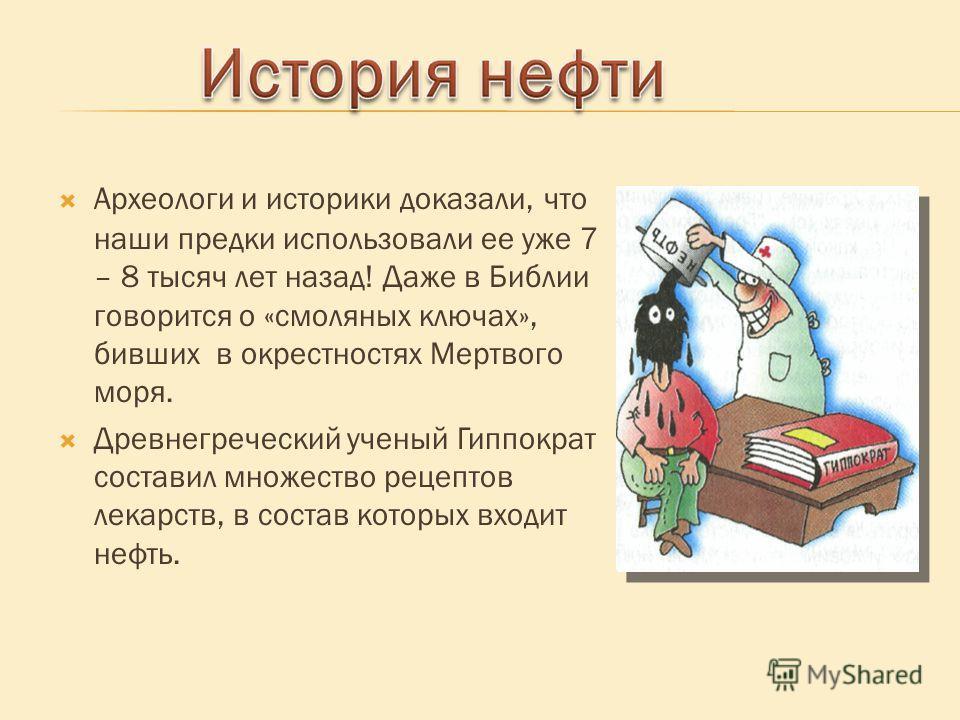 Археологи и историки доказали, что наши предки использовали ее уже 7 – 8 тысяч лет назад! Даже в Библии говорится о «смоляных ключах», бивших в окрестностях Мертвого моря. Древнегреческий ученый Гиппократ составил множество рецептов лекарств, в соста