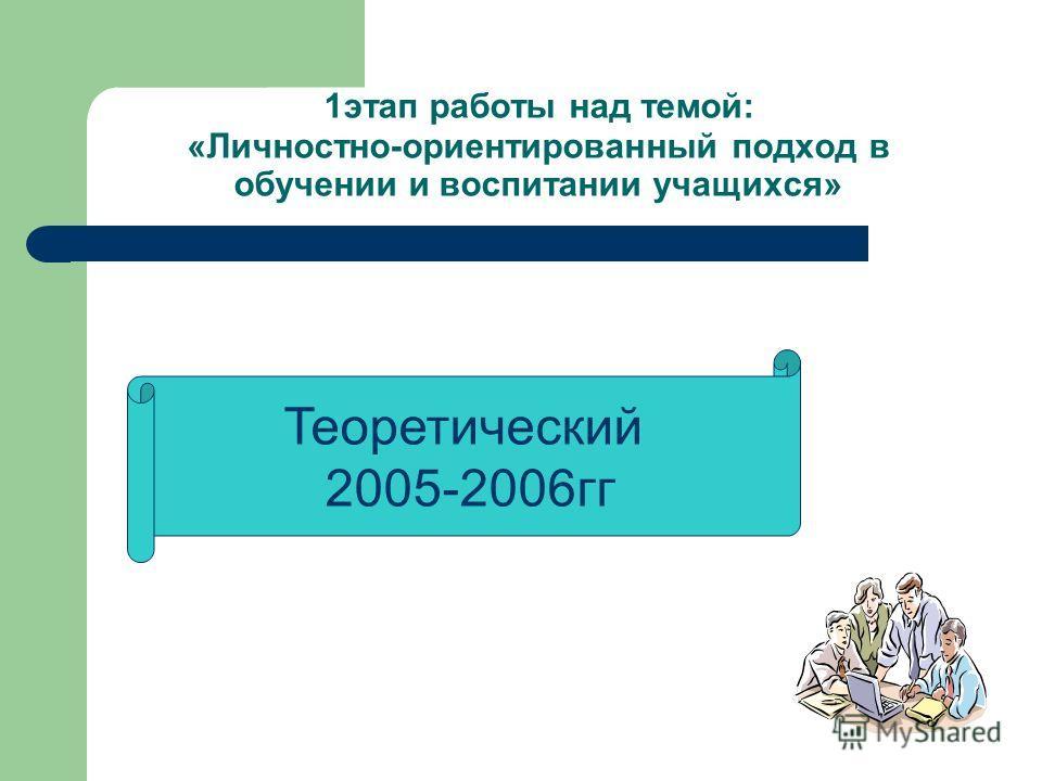 1этап работы над темой: «Личностно-ориентированный подход в обучении и воспитании учащихся» Теоретический 2005-2006гг