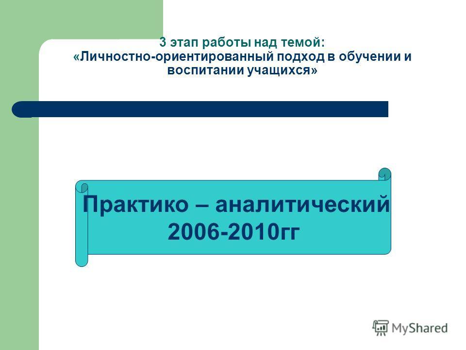 3 этап работы над темой: «Личностно-ориентированный подход в обучении и воспитании учащихся» Практико – аналитический 2006-2010гг