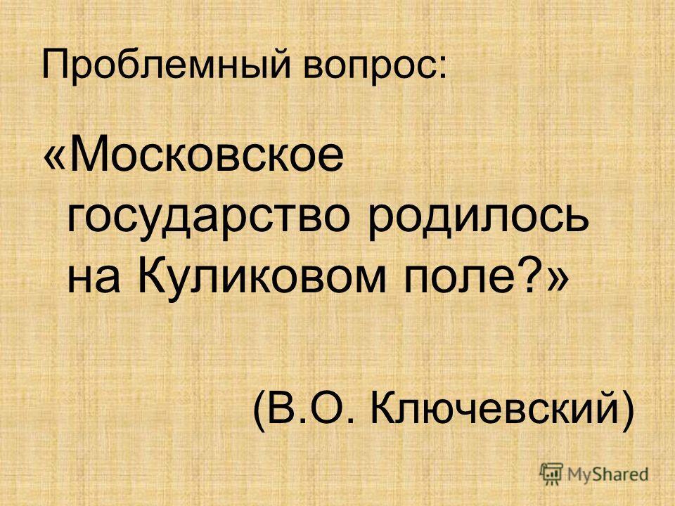 Проблемный вопрос: «Московское государство родилось на Куликовом поле?» (В.О. Ключевский)