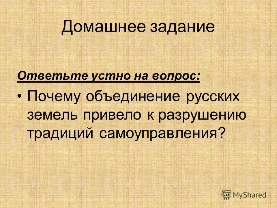 Домашнее задание Ответьте устно на вопрос: Почему объединение русских земель привело к разрушению традиций самоуправления?