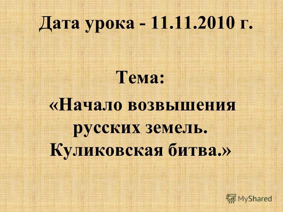 Дата урока - 11.11.2010 г. Тема: «Начало возвышения русских земель. Куликовская битва.»