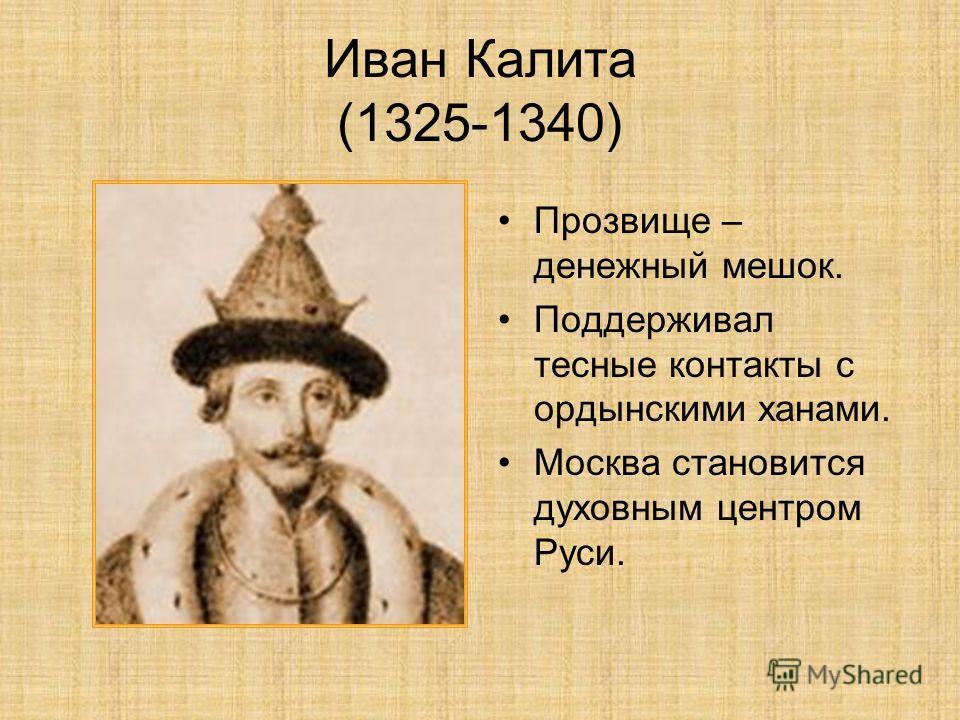 Иван Калита (1325-1340) Прозвище – денежный мешок. Поддерживал тесные контакты с ордынскими ханами. Москва становится духовным центром Руси.