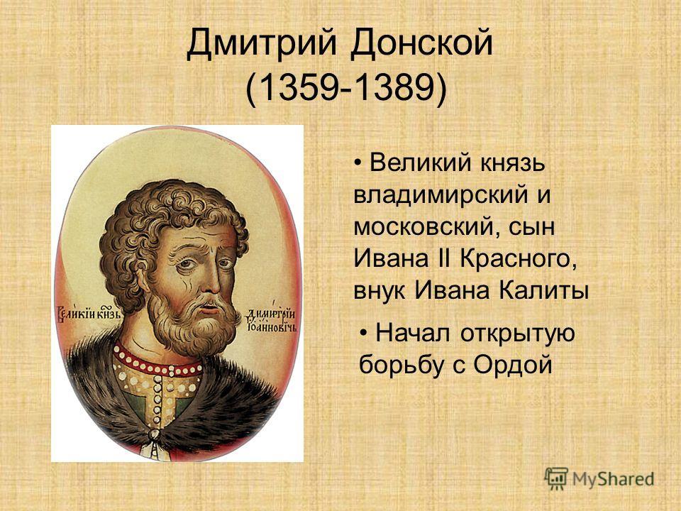 Дмитрий Донской (1359-1389) Великий князь владимирский и московский, сын Ивана II Красного, внук Ивана Калиты Начал открытую борьбу с Ордой