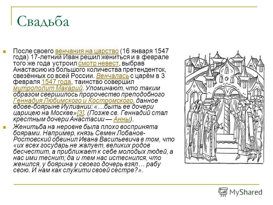 Свадьба После своего венчания на царство (16 января 1547 года) 17-летний Иван решил жениться и в феврале того же года устроил смотр невест, выбрав Анастасию из большого количества претенденток, свезённых со всей России. Венчалась с царём в 3 февраля