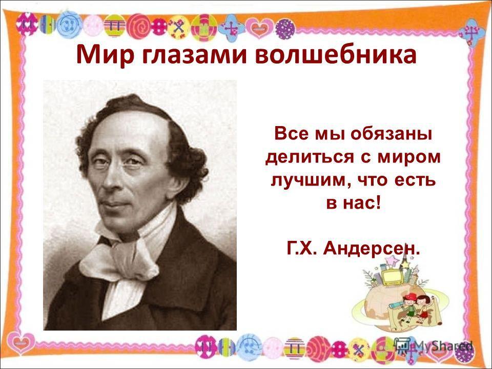 Мир глазами волшебника Все мы обязаны делиться с миром лучшим, что есть в нас! Г.Х. Андерсен.