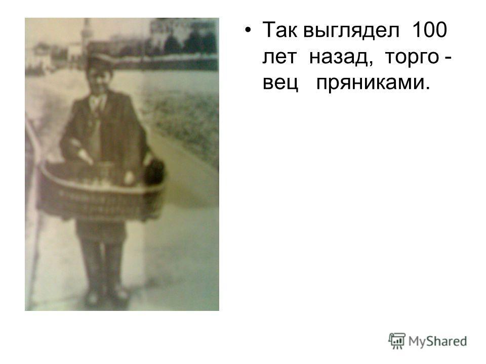 Так выглядел 100 лет назад, торго - вец пряниками.