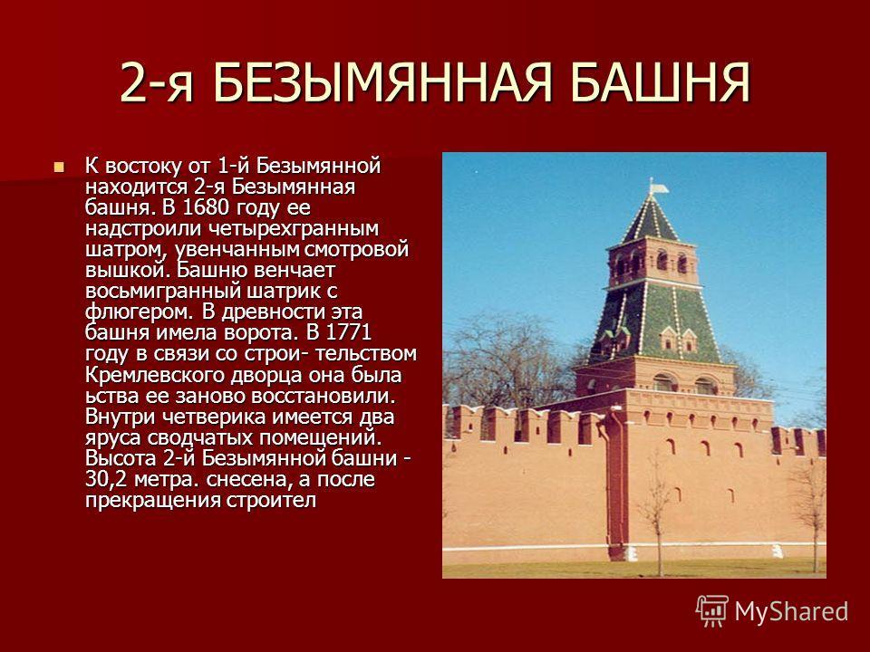 2-я БЕЗЫМЯННАЯ БАШНЯ К востоку от 1-й Безымянной находится 2-я Безымянная башня. В 1680 году ее надстроили четырехгранным шатром, увенчанным смотровой вышкой. Башню венчает восьмигранный шатрик с флюгером. В древности эта башня имела ворота. В 1771 г