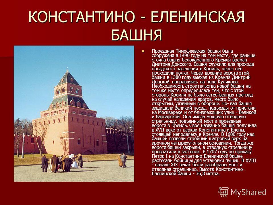 КОНСТАНТИНО - ЕЛЕНИНСКАЯ БАШНЯ Проездная Тимофеевская башня была сооружена в 1490 году на том месте, где раньше стояла башня белокаменного Кремля времен Дмитрия Донского. Башня служила для прохода посадского населения в Кремль, через нее проходили по