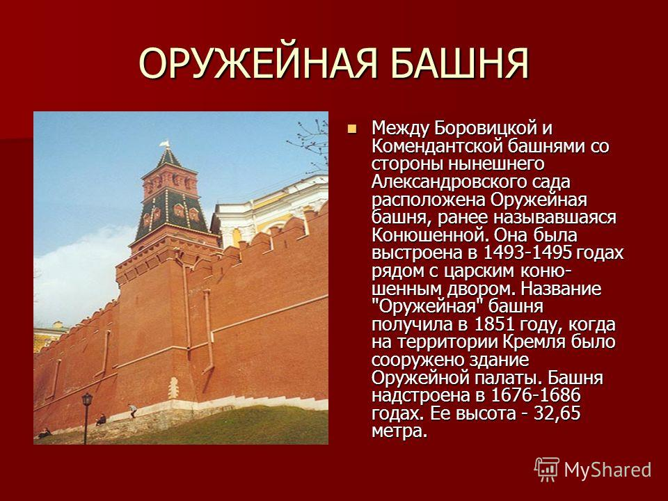 ОРУЖЕЙНАЯ БАШНЯ Между Боровицкой и Комендантской башнями со стороны нынешнего Александровского сада расположена Оружейная башня, ранее называвшаяся Конюшенной. Она была выстроена в 1493-1495 годах рядом с царским коню- шенным двором. Название