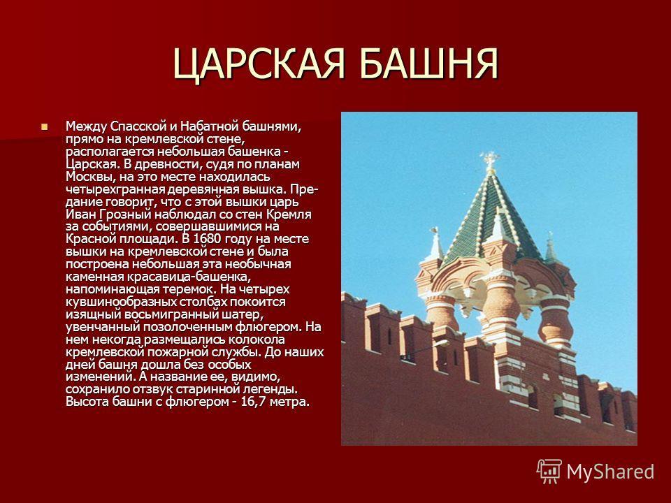 ЦАРСКАЯ БАШНЯ Между Спасской и Набатной башнями, прямо на кремлевской стене, располагается небольшая башенка - Царская. В древности, судя по планам Москвы, на это месте находилась четырехгранная деревянная вышка. Пре- дание говорит, что с этой вышки