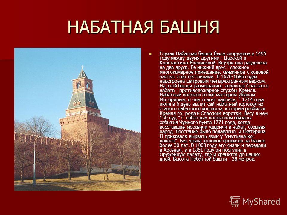 НАБАТНАЯ БАШНЯ Глухая Набатная башня была сооружена в 1495 году между двумя другими - Царской и Константино-Еленинской. Внутри она разделена на два яруса. Ее нижний ярус - сложное многокамерное помещение, связанное с ходовой частью стен лестницами. В
