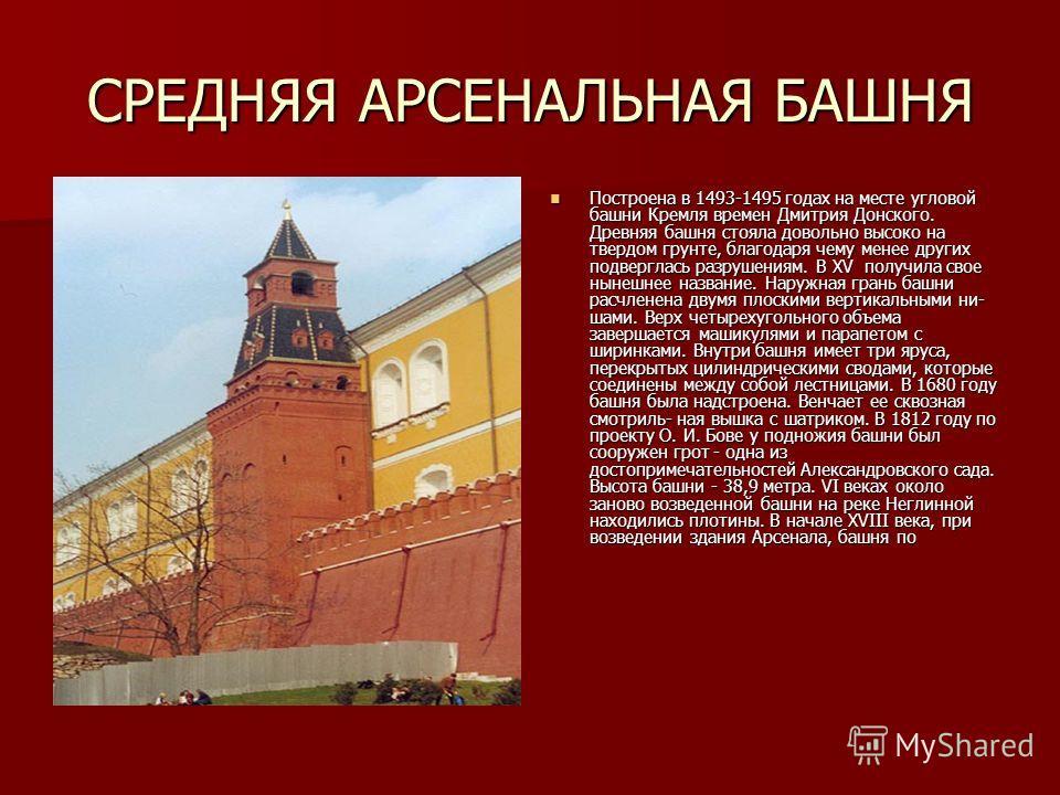 СРЕДНЯЯ АРСЕНАЛЬНАЯ БАШНЯ Построена в 1493-1495 годах на месте угловой башни Кремля времен Дмитрия Донского. Древняя башня стояла довольно высоко на твердом грунте, благодаря чему менее других подверглась разрушениям. В XV получила свое нынешнее назв